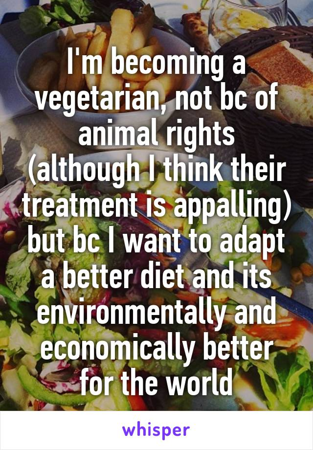 I'm becoming a vegetarian, not bc of animal rights (although I think their treatment is appalling) but bc I want to adapt a better diet and its environmentally and economically better for the world
