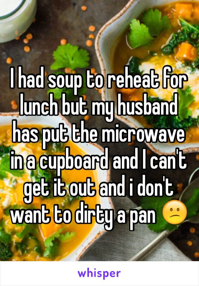 I had soup to reheat for lunch but my husband has put the microwave in a cupboard and I can't get it out and i don't want to dirty a pan 😕