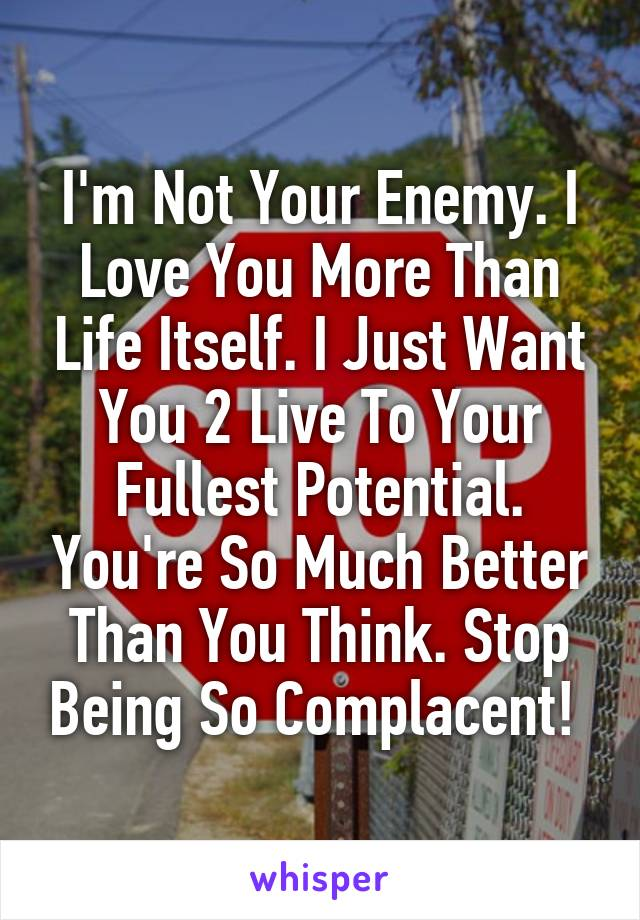 I'm Not Your Enemy. I Love You More Than Life Itself. I Just Want You 2 Live To Your Fullest Potential. You're So Much Better Than You Think. Stop Being So Complacent!