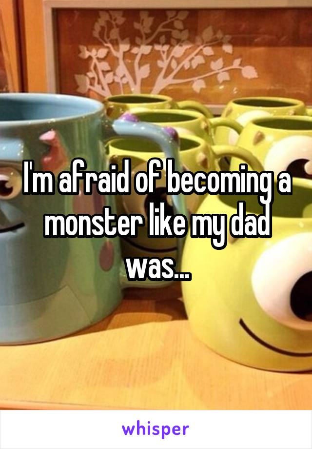 I'm afraid of becoming a monster like my dad was...