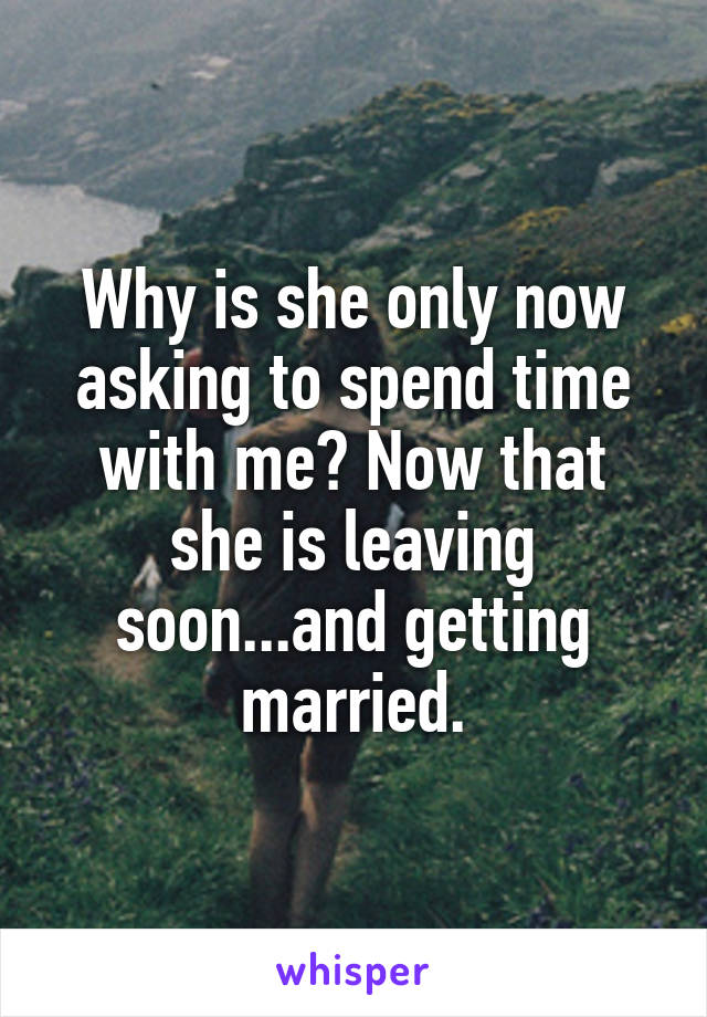 Why is she only now asking to spend time with me? Now that she is leaving soon...and getting married.