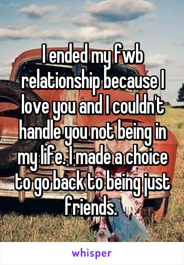 I ended my fwb relationship because I love you and I couldn't handle you not being in my life. I made a choice to go back to being just friends.
