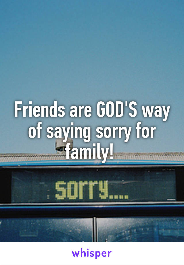 Friends are GOD'S way of saying sorry for family!