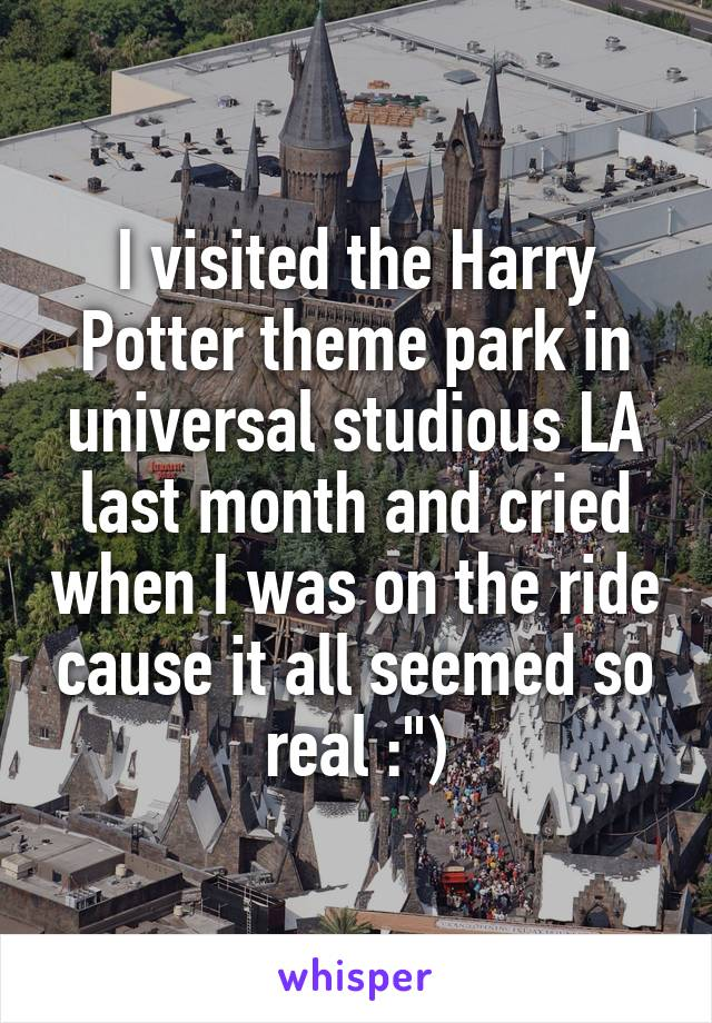 """I visited the Harry Potter theme park in universal studious LA last month and cried when I was on the ride cause it all seemed so real :"""")"""