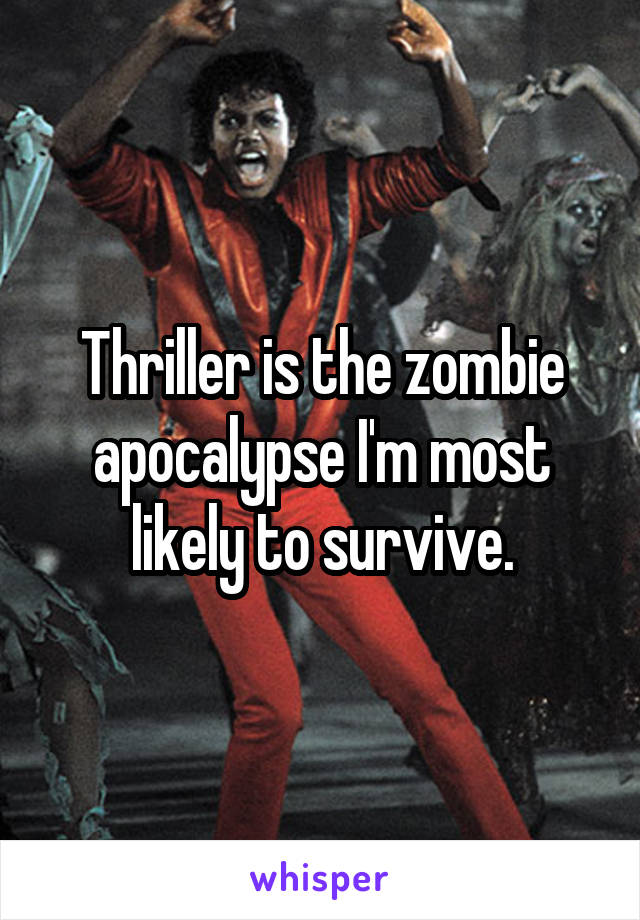 Thriller is the zombie apocalypse I'm most likely to survive.