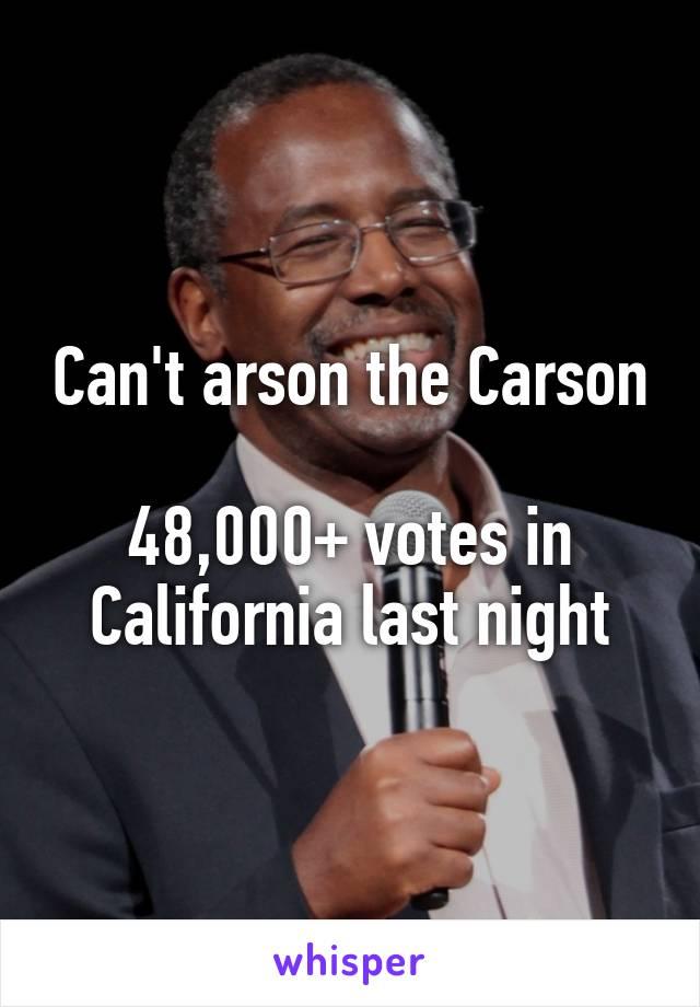Can't arson the Carson  48,000+ votes in California last night