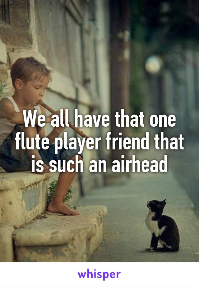 We all have that one flute player friend that is such an airhead