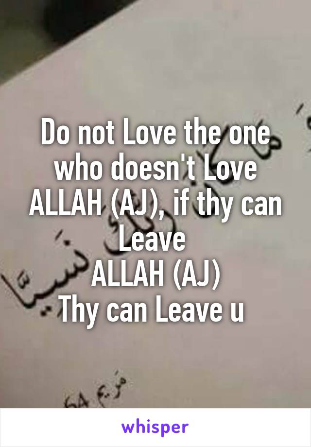 Do not Love the one who doesn't Love ALLAH (AJ), if thy can Leave  ALLAH (AJ) Thy can Leave u