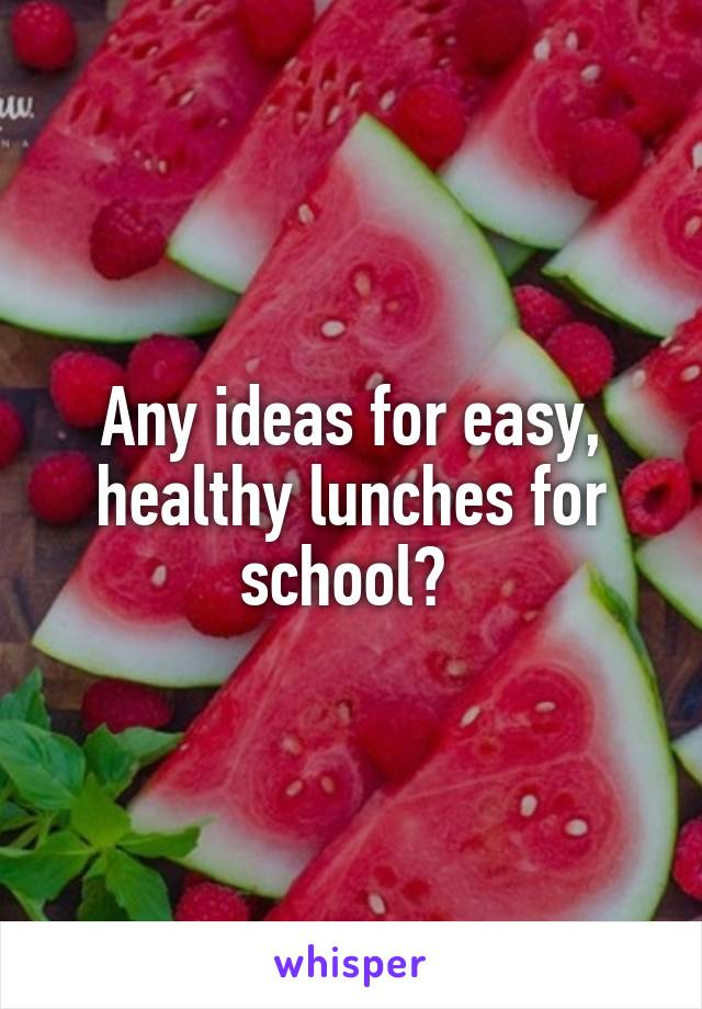 Any ideas for easy, healthy lunches for school?
