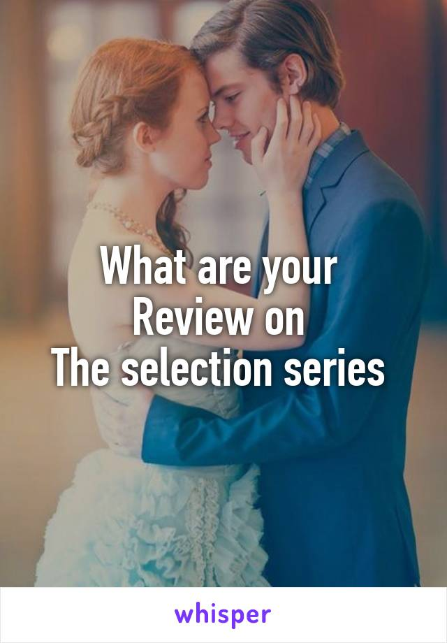 What are your  Review on  The selection series