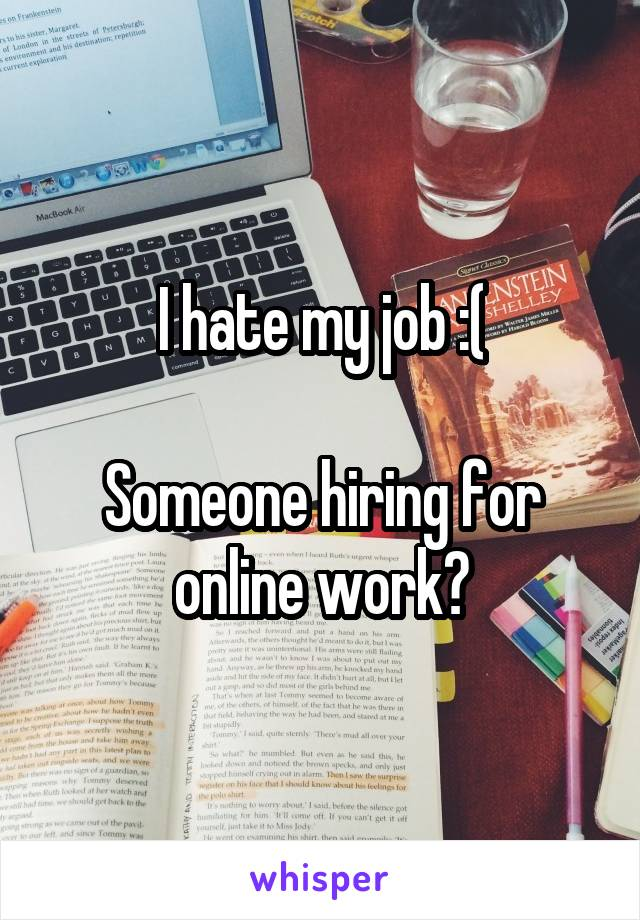 I hate my job :(  Someone hiring for online work?