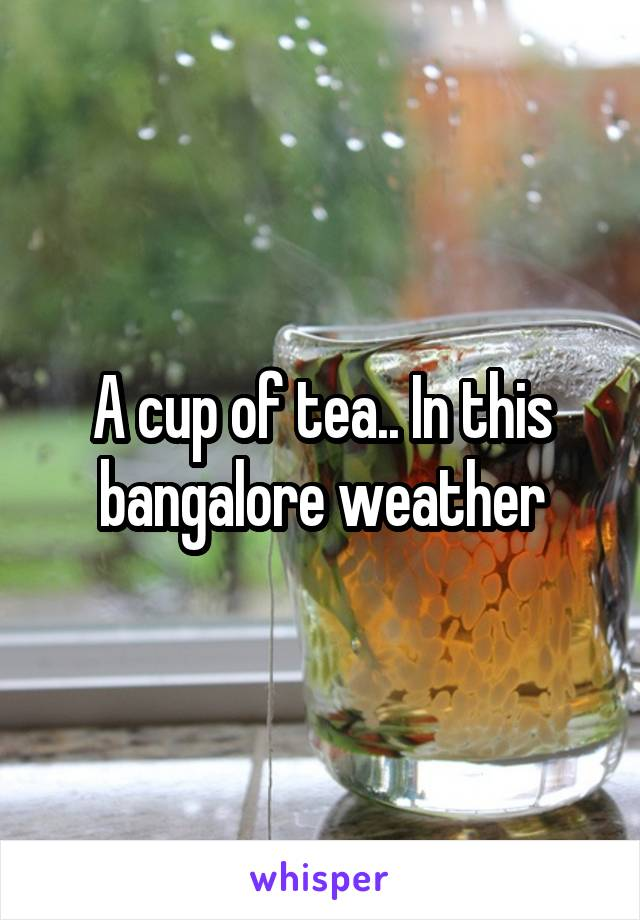 A cup of tea.. In this bangalore weather