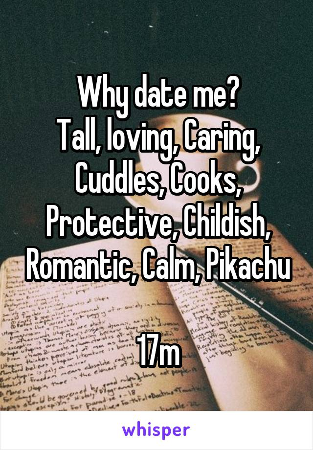 Why date me? Tall, loving, Caring, Cuddles, Cooks, Protective, Childish, Romantic, Calm, Pikachu  17m