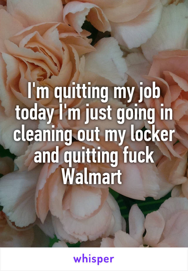 I'm quitting my job today I'm just going in cleaning out my locker and quitting fuck Walmart