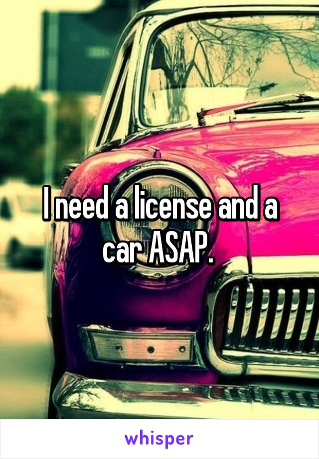 I need a license and a car ASAP.