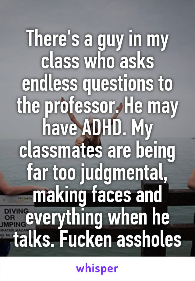There's a guy in my class who asks endless questions to the professor. He may have ADHD. My classmates are being far too judgmental, making faces and everything when he talks. Fucken assholes