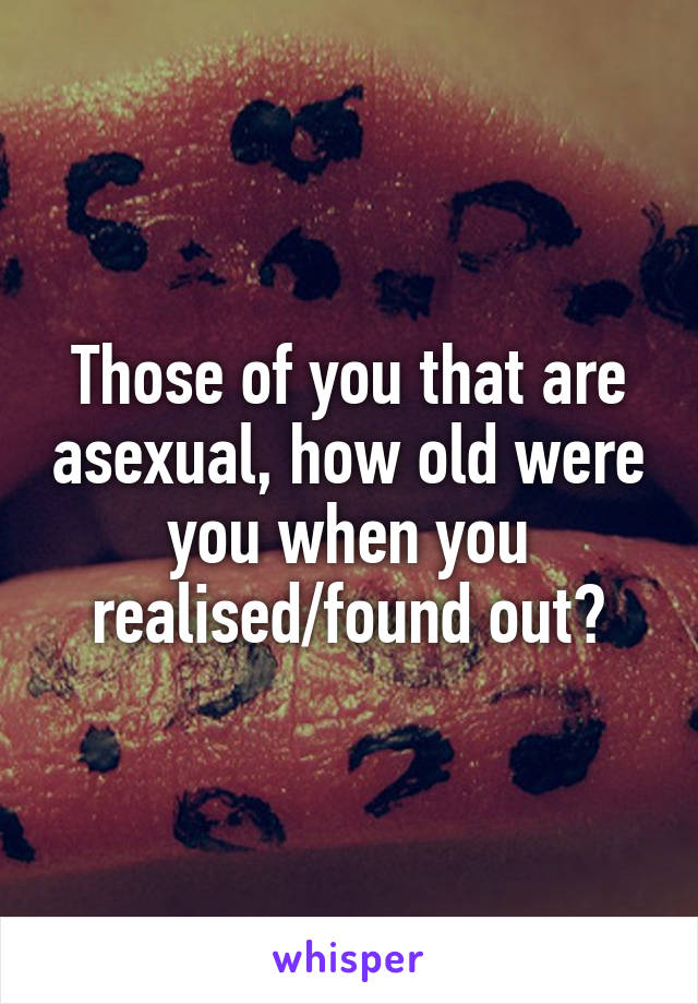 Those of you that are asexual, how old were you when you realised/found out?