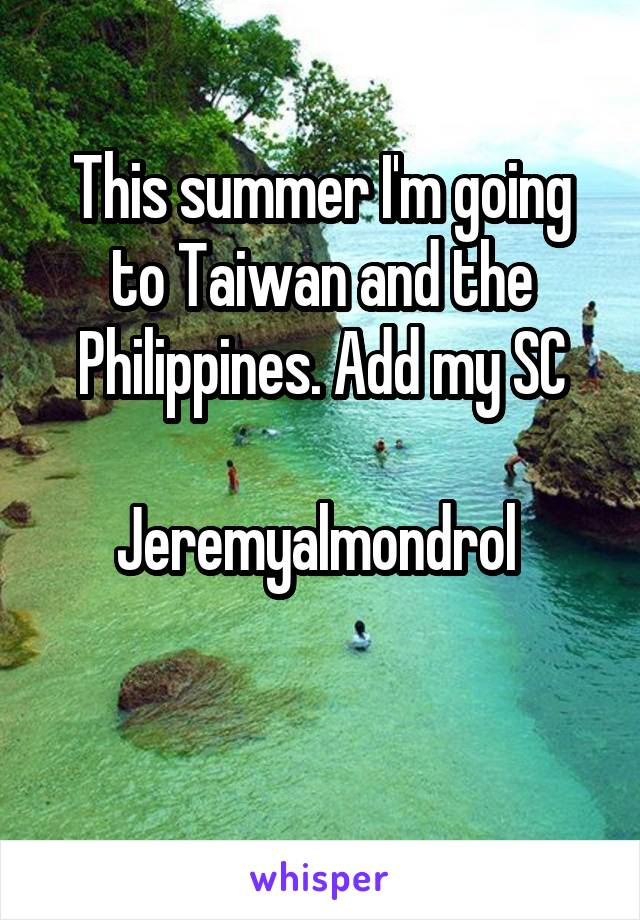 This summer I'm going to Taiwan and the Philippines. Add my SC  Jeremyalmondrol