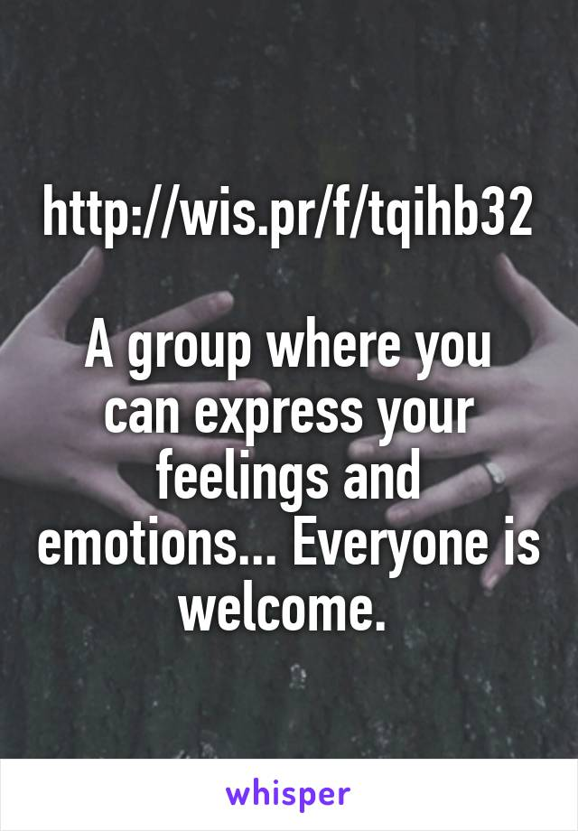 http://wis.pr/f/tqihb32  A group where you can express your feelings and emotions... Everyone is welcome.