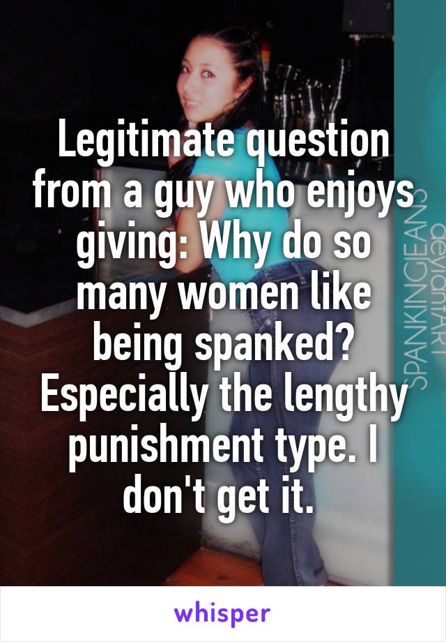 Legitimate question from a guy who enjoys giving: Why do so many women like being spanked? Especially the lengthy punishment type. I don't get it.