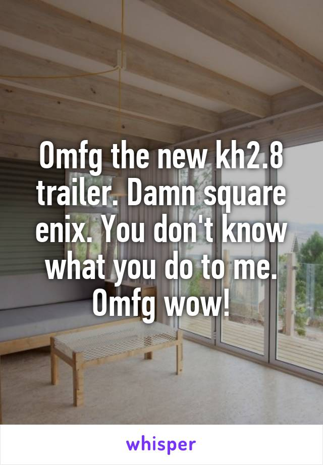 Omfg the new kh2.8 trailer. Damn square enix. You don't know what you do to me. Omfg wow!