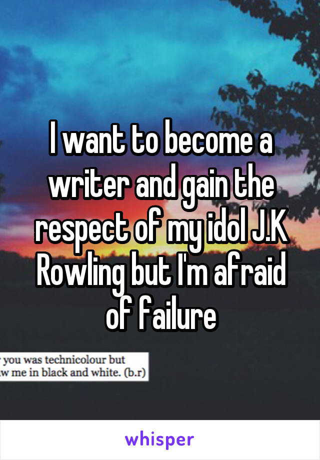 I want to become a writer and gain the respect of my idol J.K Rowling but I'm afraid of failure