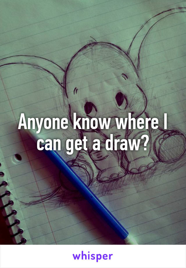 Anyone know where I can get a draw?