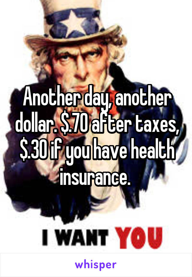 Another day, another dollar. $.70 after taxes, $.30 if you have health insurance.