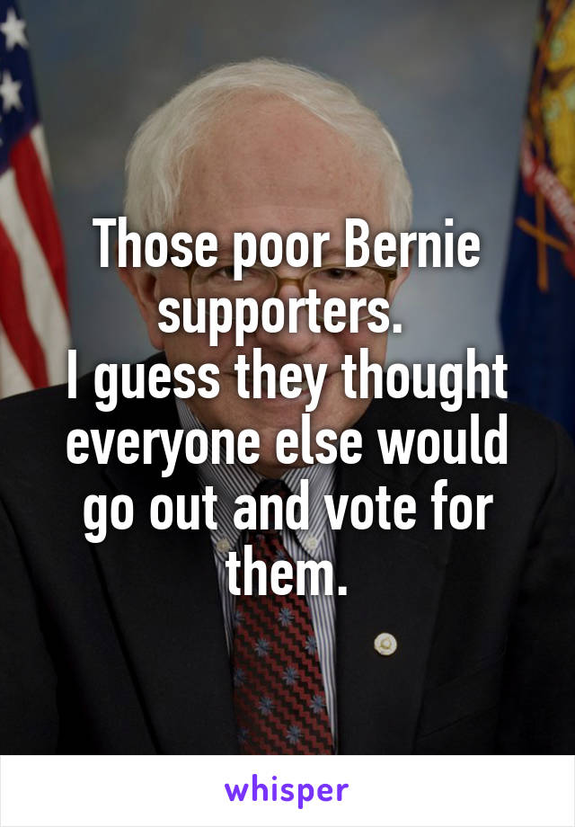 Those poor Bernie supporters.  I guess they thought everyone else would go out and vote for them.