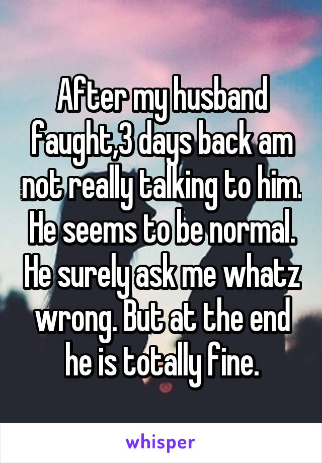 After my husband faught,3 days back am not really talking to him. He seems to be normal. He surely ask me whatz wrong. But at the end he is totally fine.