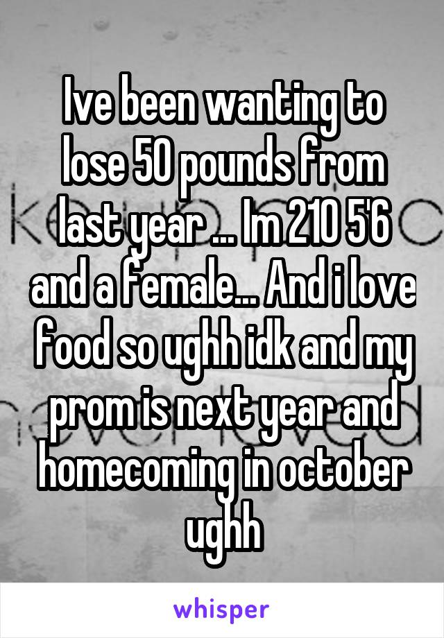 Ive been wanting to lose 50 pounds from last year ... Im 210 5'6 and a female... And i love food so ughh idk and my prom is next year and homecoming in october ughh