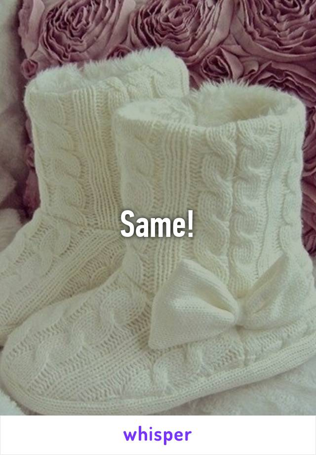 Same!