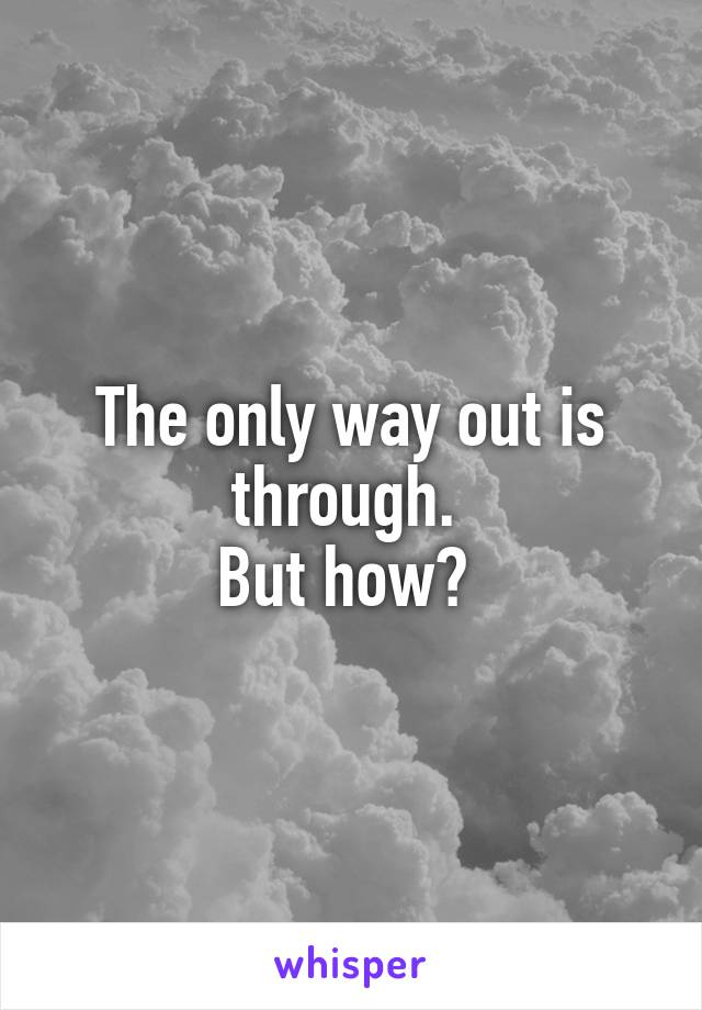 The only way out is through.  But how?