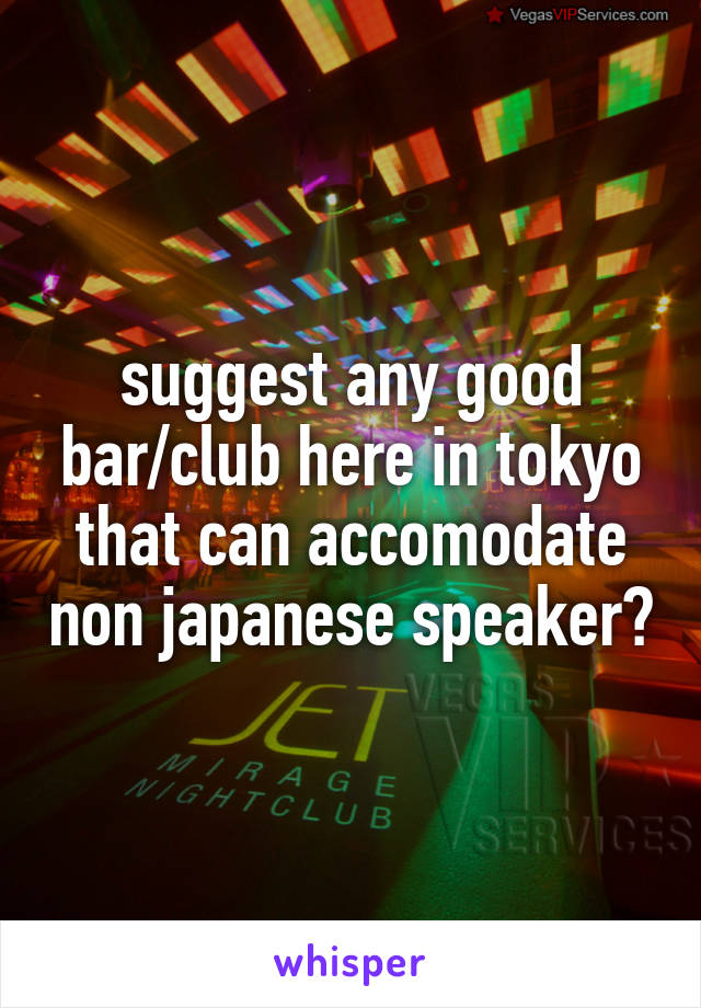 suggest any good bar/club here in tokyo that can accomodate non japanese speaker?