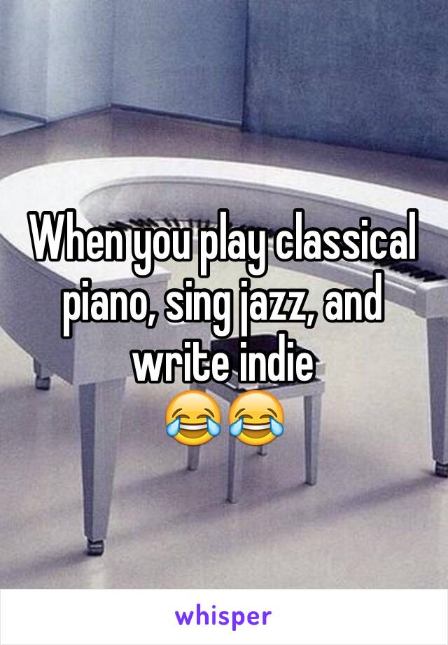 When you play classical piano, sing jazz, and write indie  😂😂