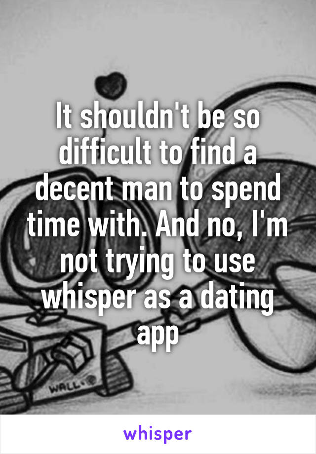 It shouldn't be so difficult to find a decent man to spend time with. And no, I'm not trying to use whisper as a dating app