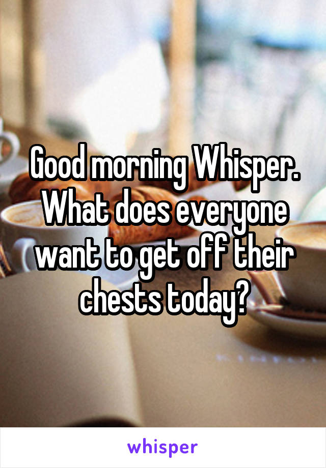 Good morning Whisper. What does everyone want to get off their chests today?
