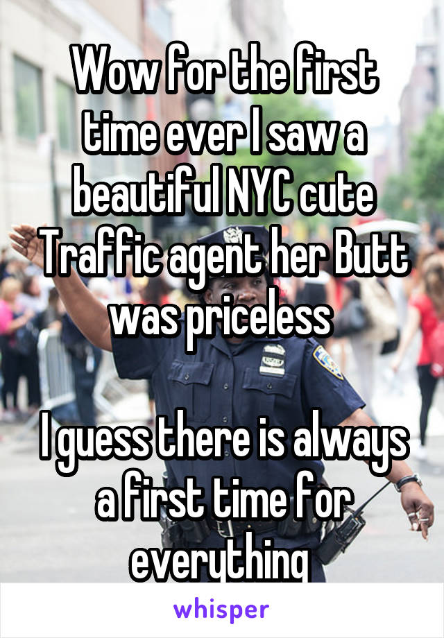 Wow for the first time ever I saw a beautiful NYC cute Traffic agent her Butt was priceless   I guess there is always a first time for everything