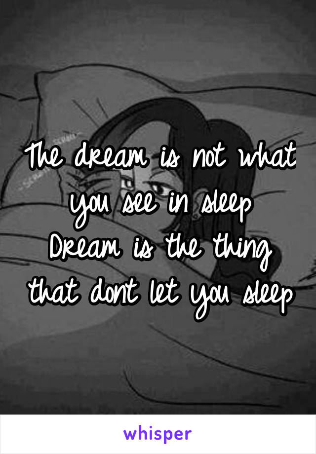The dream is not what you see in sleep Dream is the thing that dont let you sleep