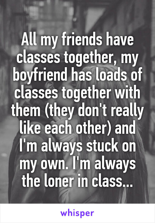 All my friends have classes together, my boyfriend has loads of classes together with them (they don't really like each other) and I'm always stuck on my own. I'm always the loner in class...