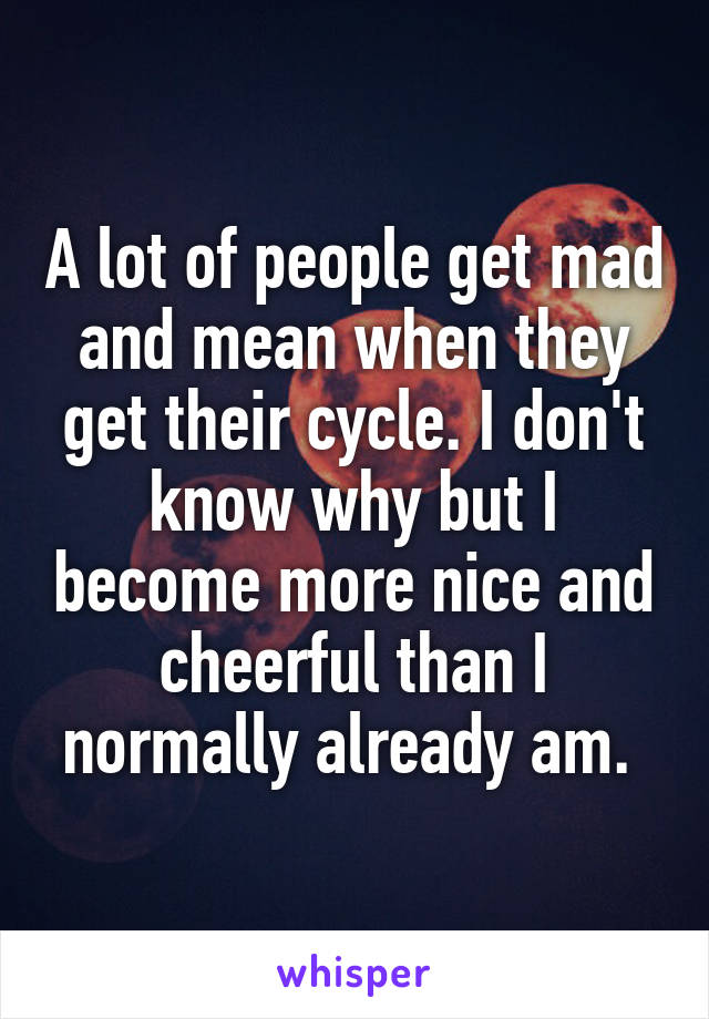 A lot of people get mad and mean when they get their cycle. I don't know why but I become more nice and cheerful than I normally already am.