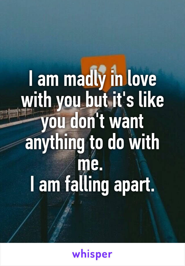 I am madly in love with you but it's like you don't want anything to do with me.  I am falling apart.