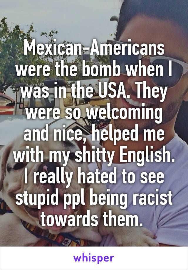 Mexican-Americans were the bomb when I was in the USA. They were so welcoming and nice, helped me with my shitty English. I really hated to see stupid ppl being racist towards them.