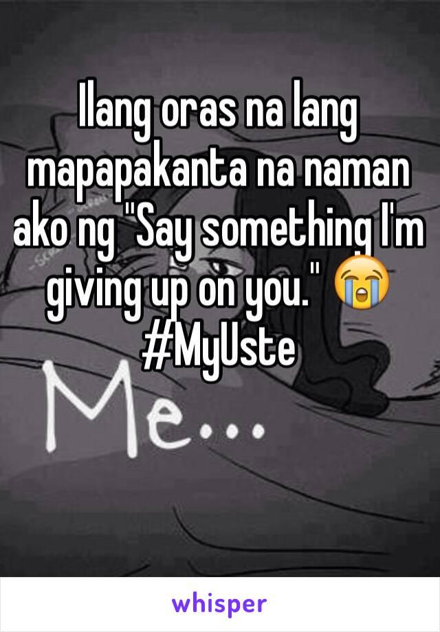 """Ilang oras na lang mapapakanta na naman ako ng """"Say something I'm giving up on you."""" 😭 #MyUste"""