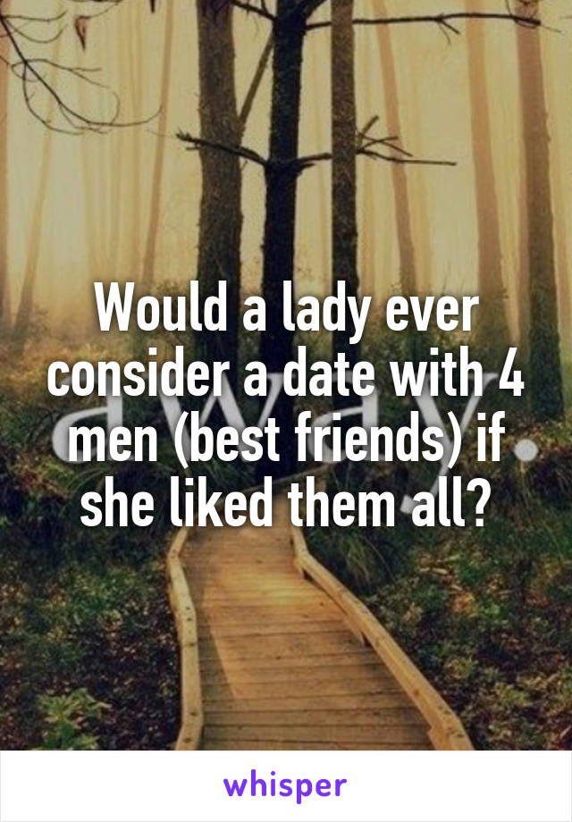 Would a lady ever consider a date with 4 men (best friends) if she liked them all?