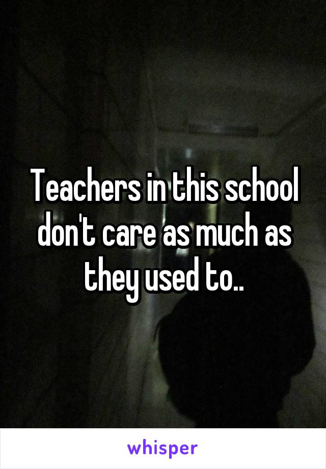 Teachers in this school don't care as much as they used to..