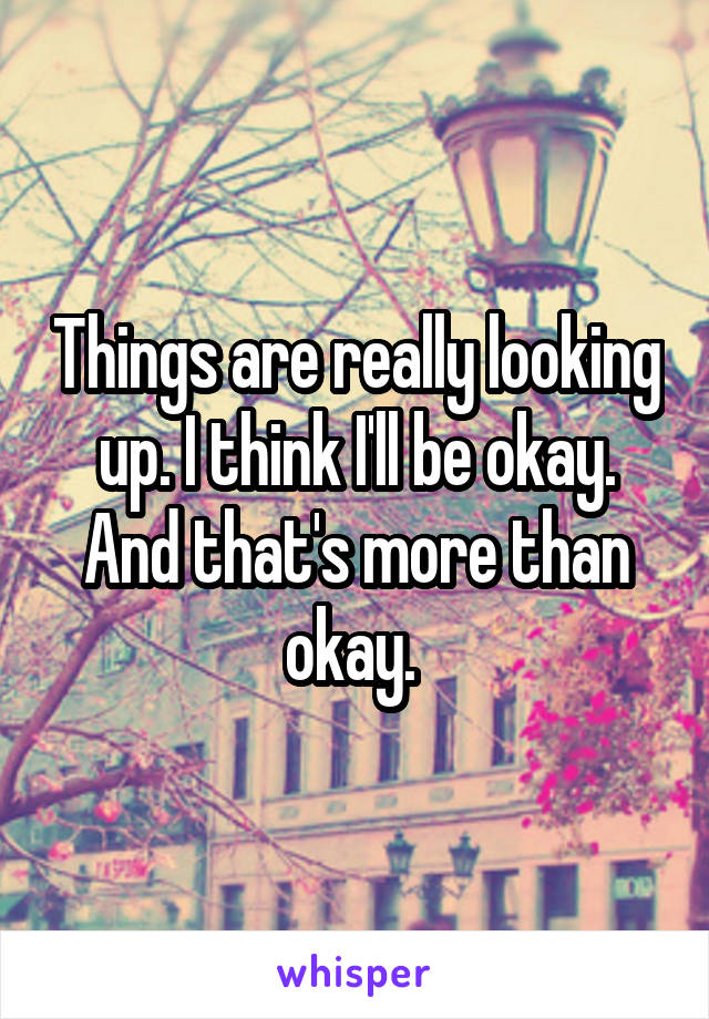 Things are really looking up. I think I'll be okay. And that's more than okay.