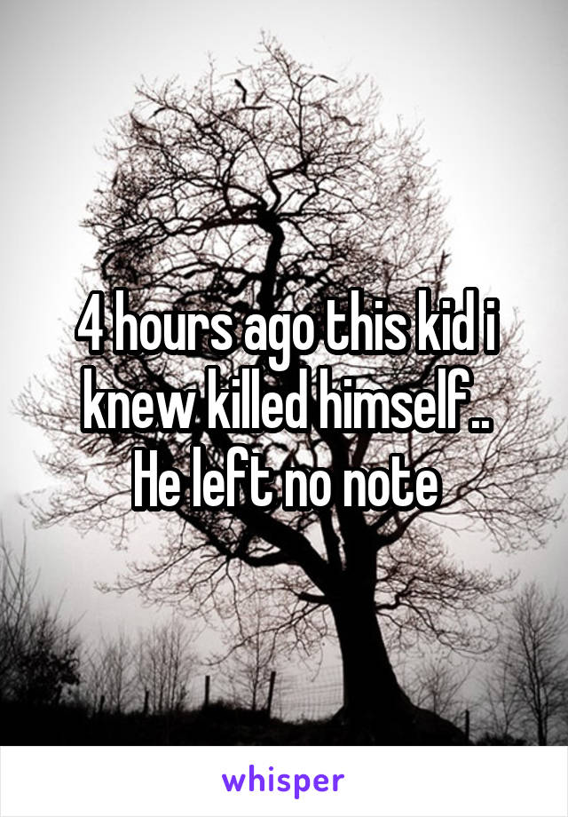 4 hours ago this kid i knew killed himself.. He left no note