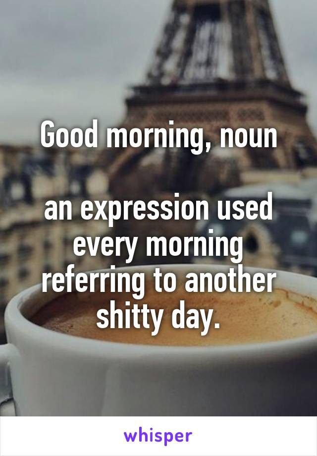 Good morning, noun  an expression used every morning referring to another shitty day.
