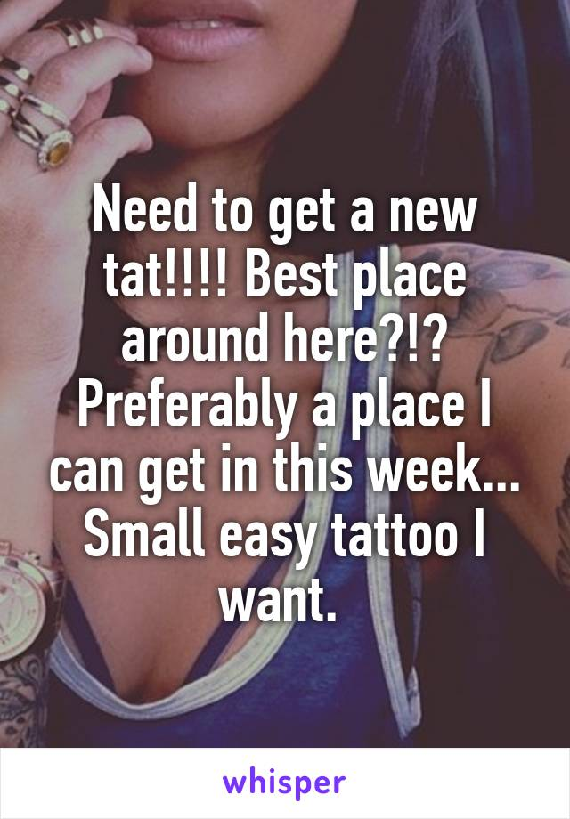 Need to get a new tat!!!! Best place around here?!? Preferably a place I can get in this week... Small easy tattoo I want.